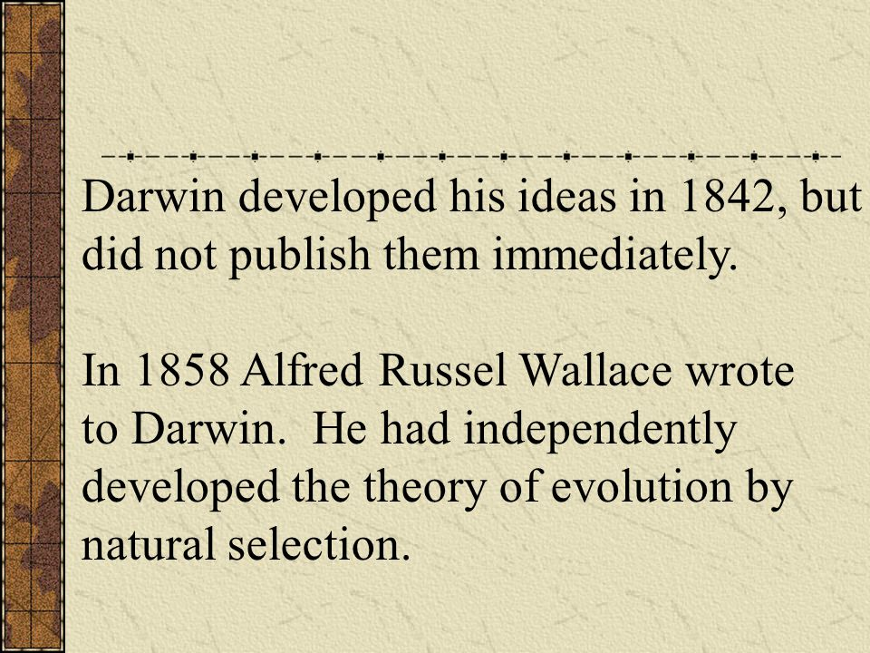Darwin developed his ideas in 1842, but did not publish them immediately.