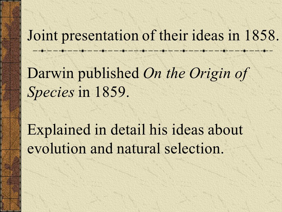 Joint presentation of their ideas in 1858. Darwin published On the Origin of Species in 1859.