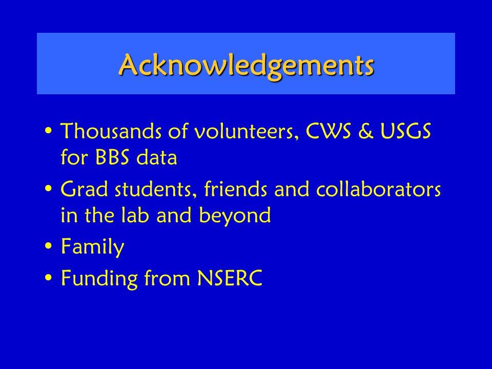 Acknowledgements Thousands of volunteers, CWS & USGS for BBS data Grad students, friends and collaborators in the lab and beyond Family Funding from NSERC