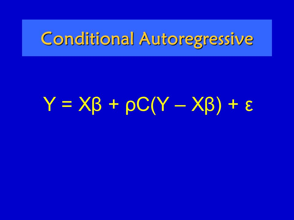 Conditional Autoregressive Y = Xβ + ρC(Y – Xβ) + ε