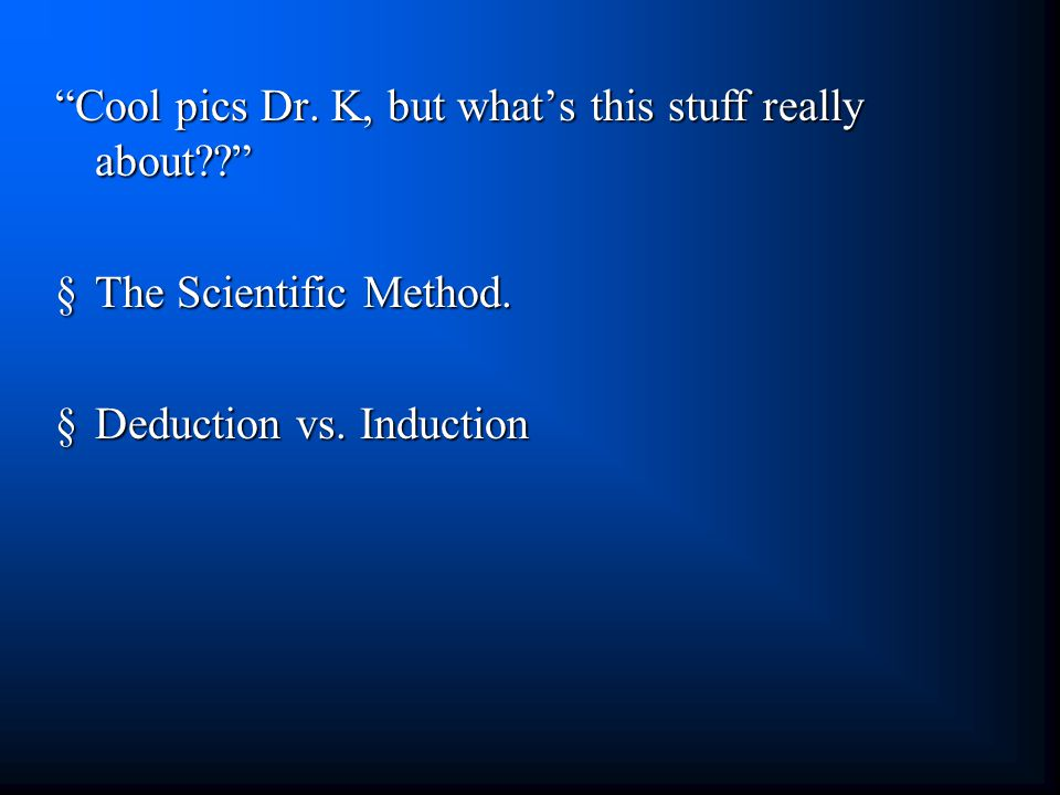 Cool pics Dr. K, but what's this stuff really about §The Scientific Method.