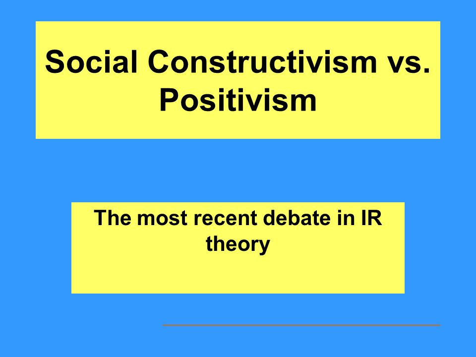 Social Constructivism vs. Positivism The most recent debate in IR theory