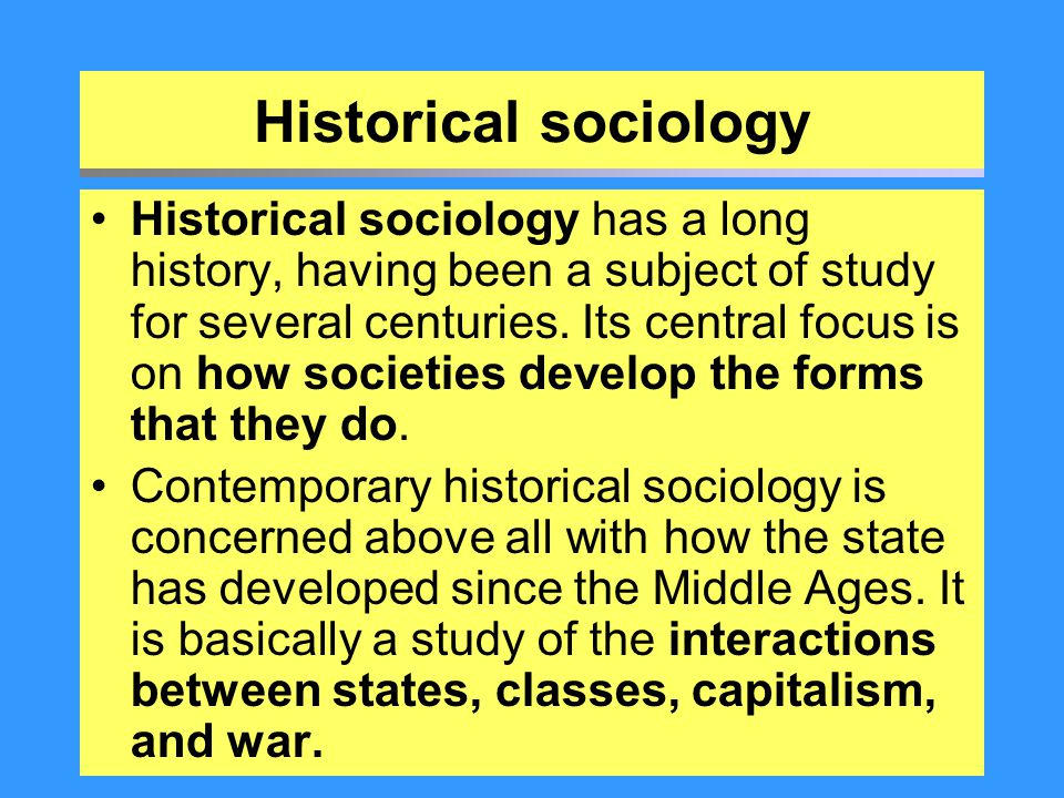 Historical sociology Historical sociology has a long history, having been a subject of study for several centuries. Its central focus is on how societ