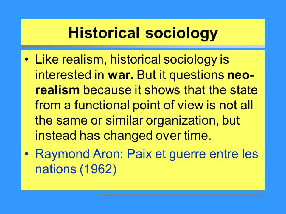 Historical sociology Like realism, historical sociology is interested in war. But it questions neo- realism because it shows that the state from a fun