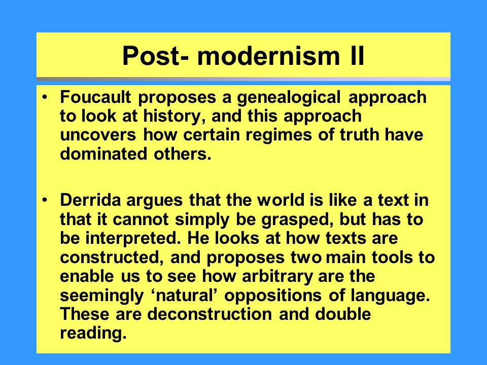 Post- modernism II Foucault proposes a genealogical approach to look at history, and this approach uncovers how certain regimes of truth have dominate