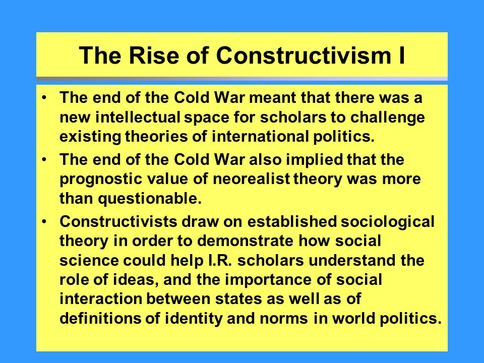 The Rise of Constructivism I The end of the Cold War meant that there was a new intellectual space for scholars to challenge existing theories of inte