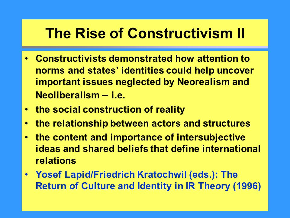 The Rise of Constructivism II Constructivists demonstrated how attention to norms and states' identities could help uncover important issues neglected