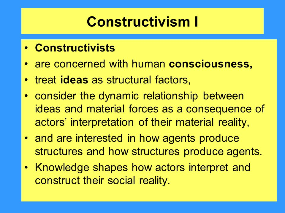 Constructivism I Constructivists are concerned with human consciousness, treat ideas as structural factors, consider the dynamic relationship between
