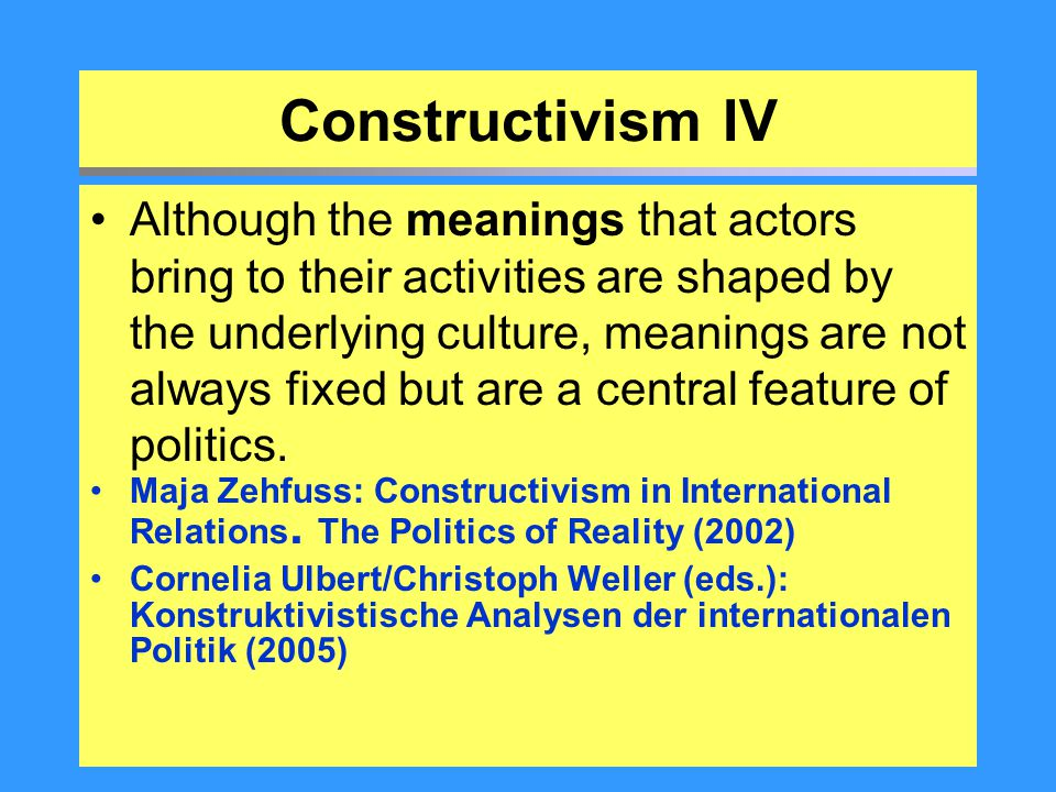 Constructivism IV Although the meanings that actors bring to their activities are shaped by the underlying culture, meanings are not always fixed but