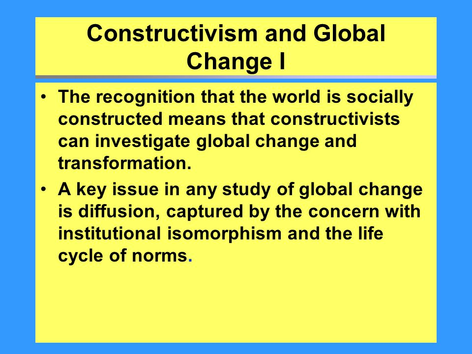 Constructivism and Global Change I The recognition that the world is socially constructed means that constructivists can investigate global change and