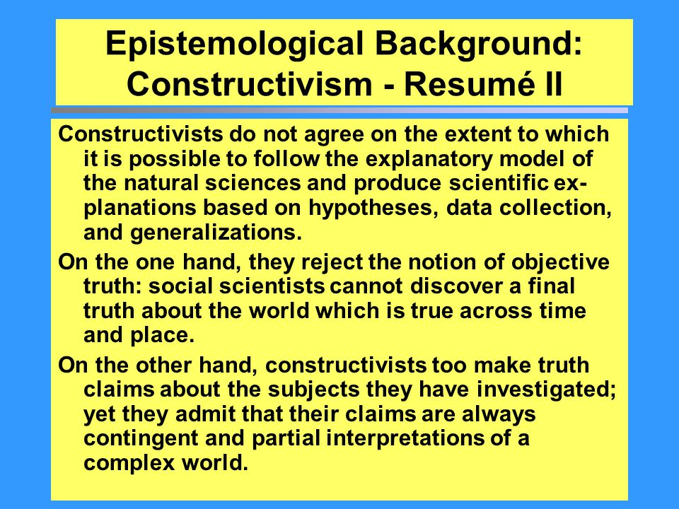Epistemological Background: Constructivism - Resumé II Constructivists do not agree on the extent to which it is possible to follow the explanatory mo