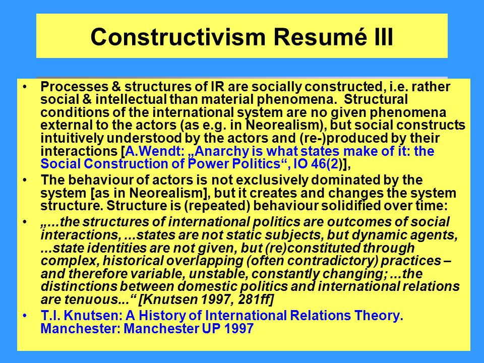 Constructivism Resumé III Processes & structures of IR are socially constructed, i.e. rather social & intellectual than material phenomena. Structural