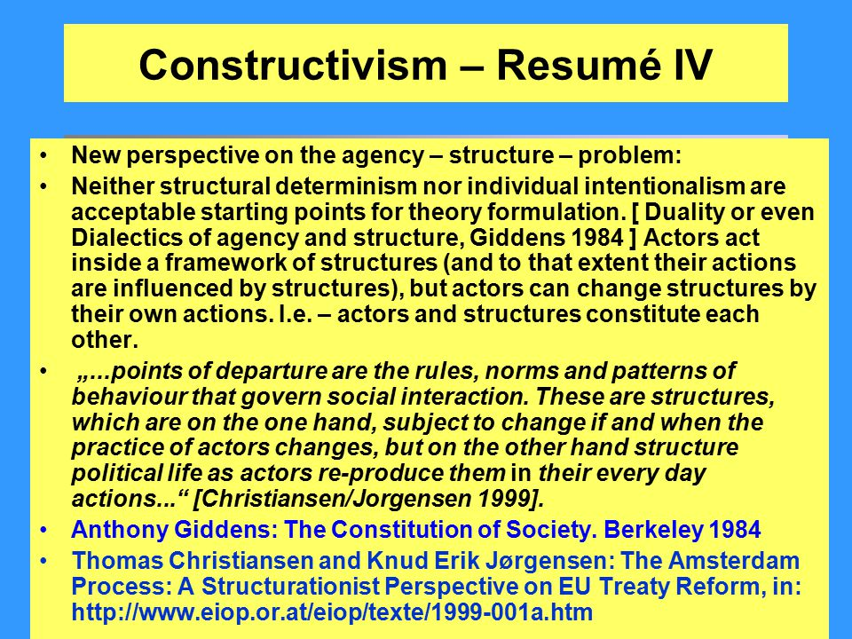 Constructivism – Resumé IV New perspective on the agency – structure – problem: Neither structural determinism nor individual intentionalism are accep