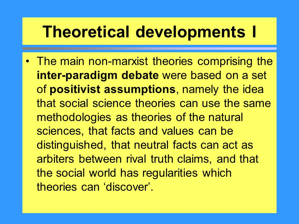 Theoretical developments I The main non-marxist theories comprising the inter-paradigm debate were based on a set of positivist assumptions, namely th