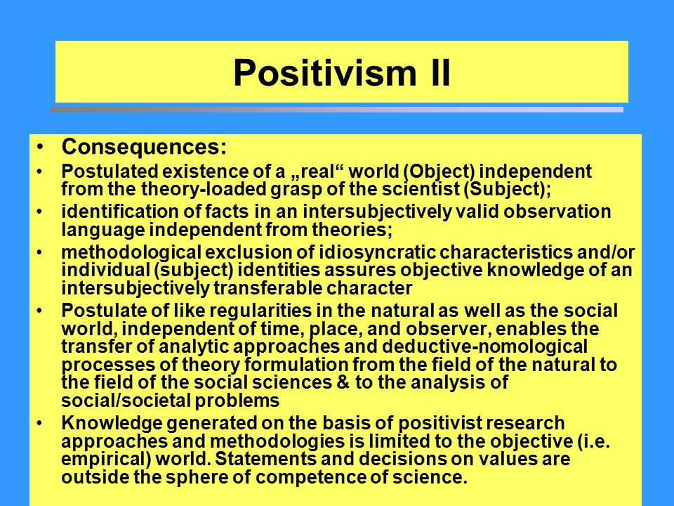 "Positivism II Consequences: Postulated existence of a ""real"" world (Object) independent from the theory-loaded grasp of the scientist (Subject); ident"