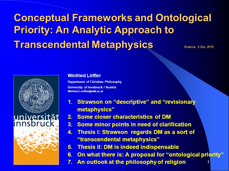 1 Conceptual Frameworks and Ontological Priority: An Analytic Approach to Transcendental Metaphysics Kraków, 2 Dec 2010 Conceptual Frameworks and Ontological Priority: An Analytic Approach to Transcendental Metaphysics Kraków, 2 Dec 2010 Winfried Löffler Department of Christian Philosophy University of Innsbruck / Austria Winfried.Loeffler@uibk.ac.at 1.Strawson on descriptive and revisionary metaphysics 2.Some closer characteristics of DM 3.Some minor points in need of clarification 4.Thesis I: Strawson regards DM as a sort of transcendental metaphysics 5.Thesis II: DM is indeed indispensable 6.On what there is: A proposal for ontological priority 7.An outlook at the philosophy of religion