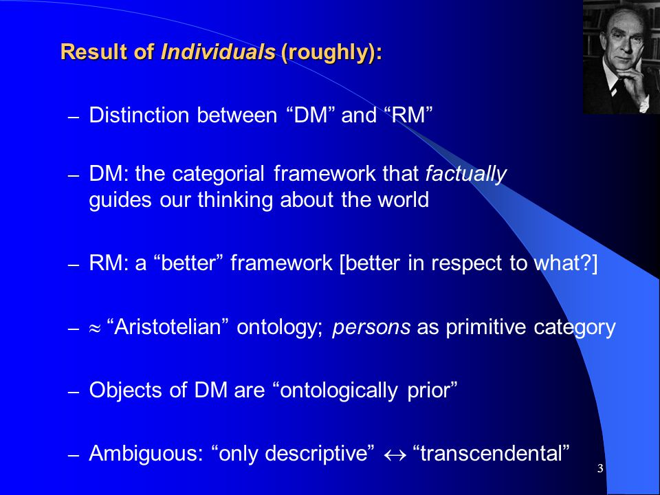 3 Result of Individuals (roughly): – Distinction between DM and RM – DM: the categorial framework that factually guides our thinking about the world – RM: a better framework [better in respect to what ] –  Aristotelian ontology; persons as primitive category – Objects of DM are ontologically prior – Ambiguous: only descriptive  transcendental