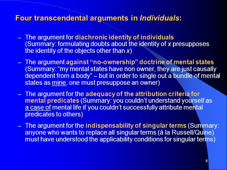 8 Four transcendental arguments in Individuals: – The argument for diachronic identity of individuals (Summary: formulating doubts about the identity of x presupposes the identity of the objects other than x) – The argument against no-ownership doctrine of mental states (Summary: my mental states have non owner, they are just causally dependent from a body – but in order to single out a bundle of mental states as mine, one must presuppose an owner) – The argument for the adequacy of the attribution criteria for mental predicates (Summary: you couldn't understand yourself as a case of mental life if you couldn't successfully attribute mental predicates to others) – The argument for the indispensability of singular terms (Summary: anyone who wants to replace all singular terms (à la Russell/Quine) must have understood the applicability conditions for singular terms)
