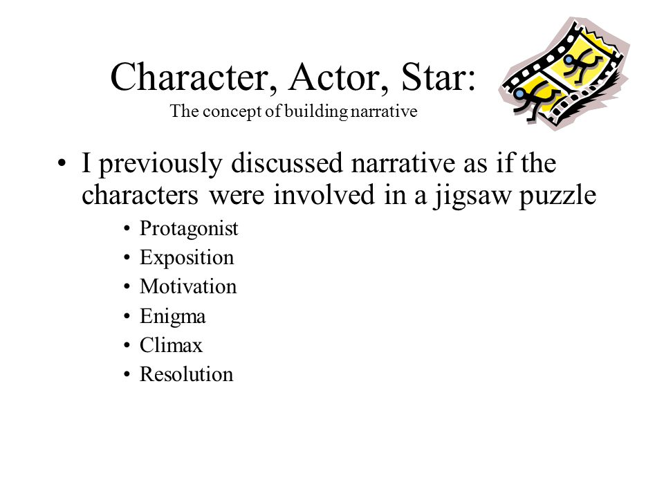 Character, Actor, Star: The concept of building narrative I previously discussed narrative as if the characters were involved in a jigsaw puzzle Prota