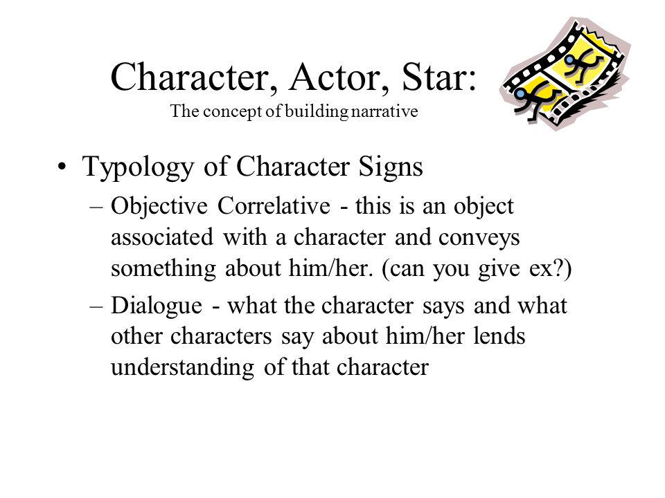 Character, Actor, Star: The concept of building narrative Typology of Character Signs –Objective Correlative - this is an object associated with a cha