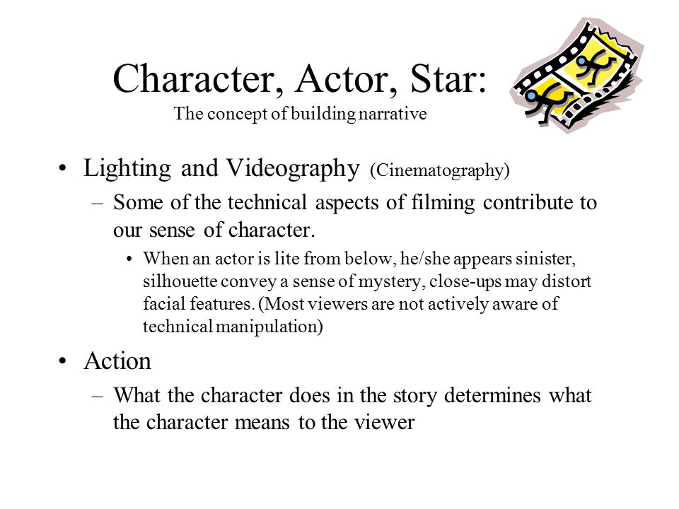 Character, Actor, Star: The concept of building narrative Lighting and Videography (Cinematography) –Some of the technical aspects of filming contribute to our sense of character.