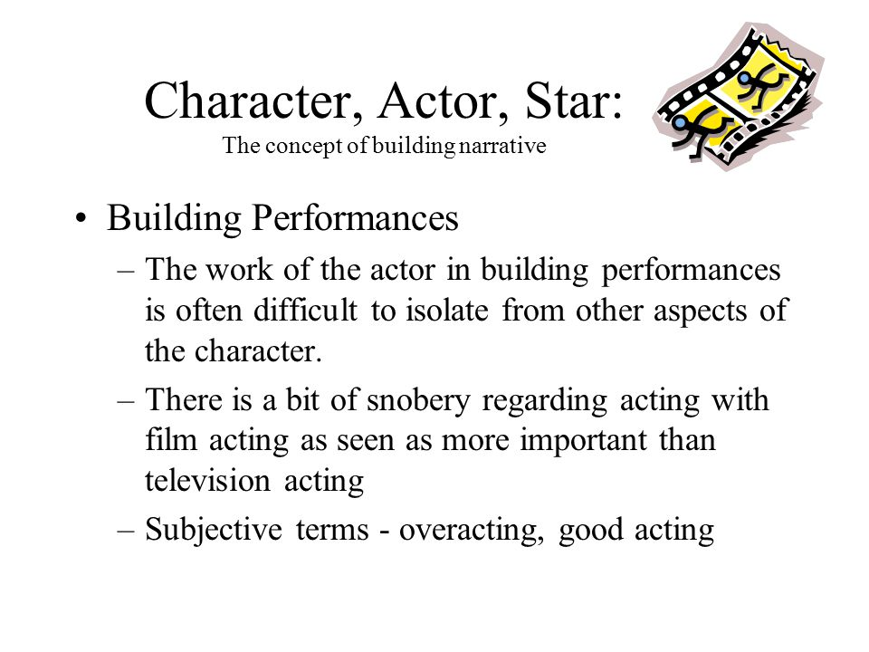 Character, Actor, Star: The concept of building narrative Building Performances –The work of the actor in building performances is often difficult to isolate from other aspects of the character.