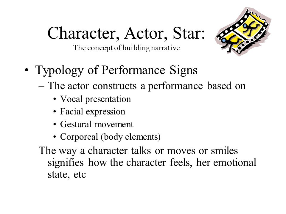 Character, Actor, Star: The concept of building narrative Typology of Performance Signs –The actor constructs a performance based on Vocal presentation Facial expression Gestural movement Corporeal (body elements) The way a character talks or moves or smiles signifies how the character feels, her emotional state, etc