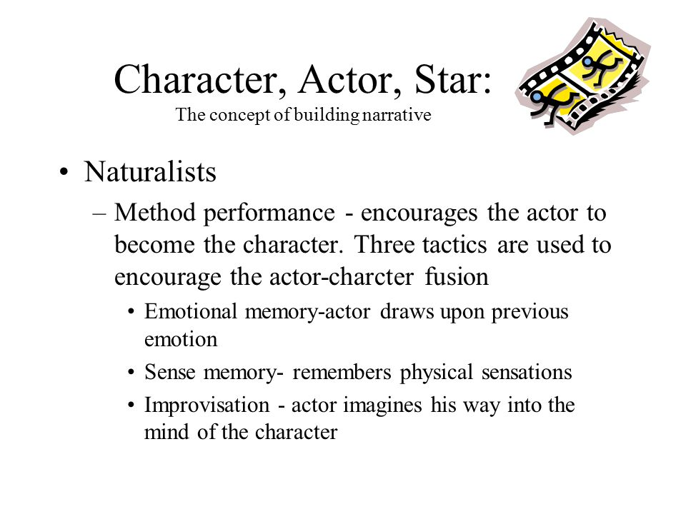 Character, Actor, Star: The concept of building narrative Naturalists –Method performance - encourages the actor to become the character.