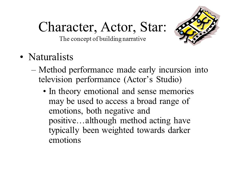 Character, Actor, Star: The concept of building narrative Naturalists –Method performance made early incursion into television performance (Actor's St