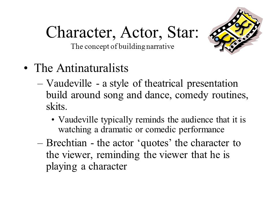 Character, Actor, Star: The concept of building narrative The Antinaturalists –Vaudeville - a style of theatrical presentation build around song and dance, comedy routines, skits.