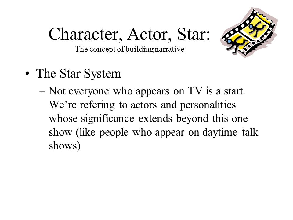 Character, Actor, Star: The concept of building narrative The Star System –Not everyone who appears on TV is a start.