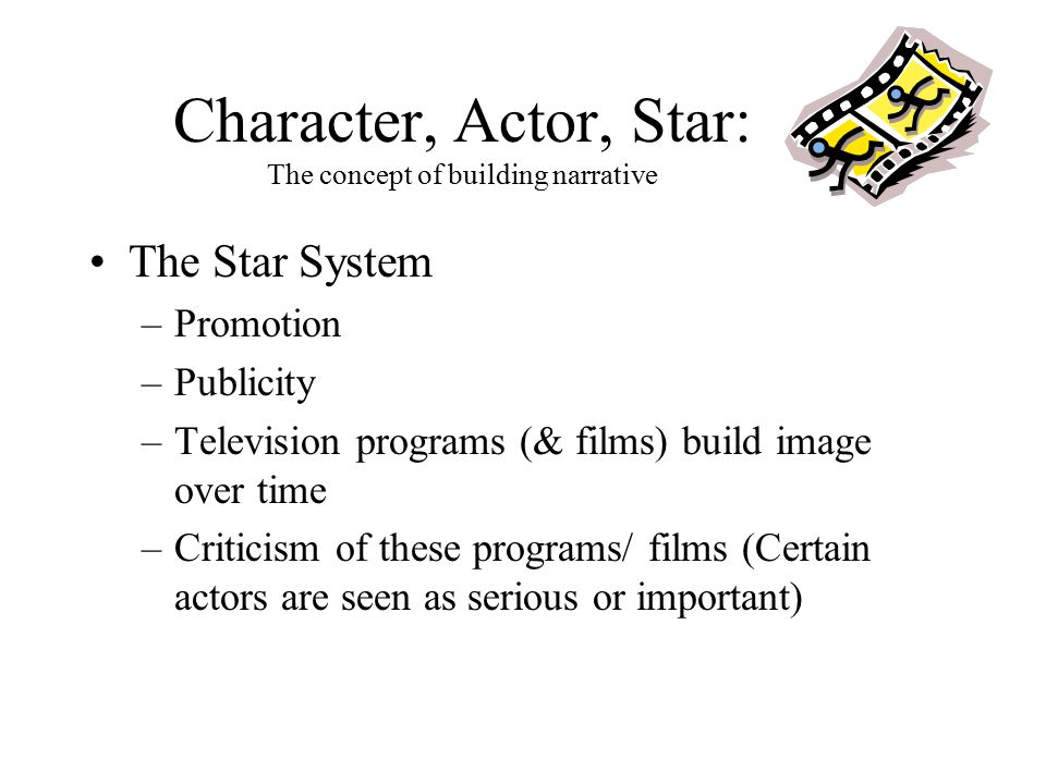Character, Actor, Star: The concept of building narrative The Star System –Promotion –Publicity –Television programs (& films) build image over time –Criticism of these programs/ films (Certain actors are seen as serious or important)
