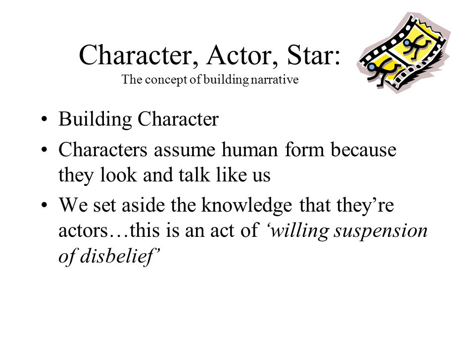 Character, Actor, Star: The concept of building narrative Building Character Characters assume human form because they look and talk like us We set aside the knowledge that they're actors…this is an act of 'willing suspension of disbelief'
