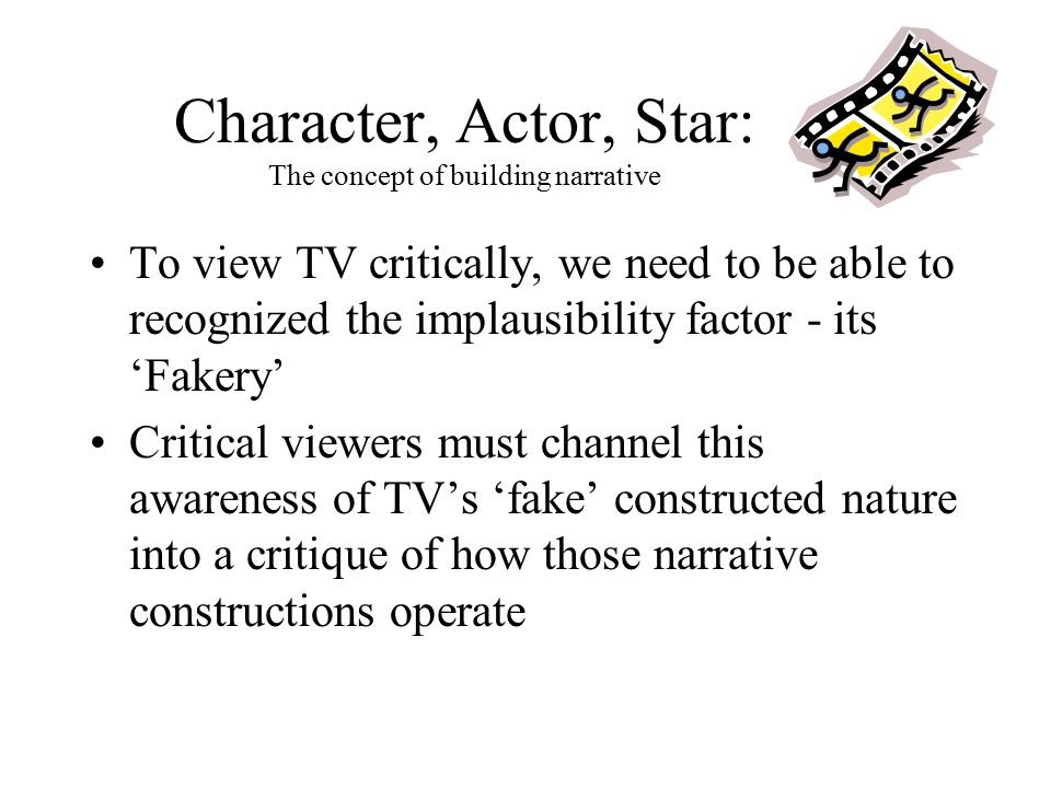 Character, Actor, Star: The concept of building narrative To view TV critically, we need to be able to recognized the implausibility factor - its 'Fak