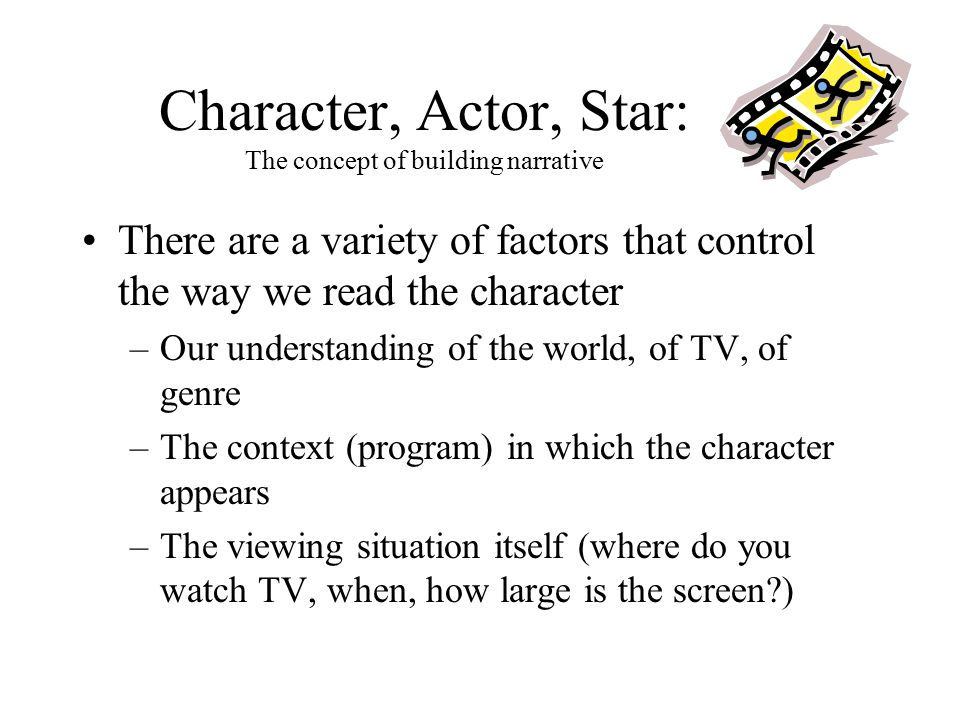 Character, Actor, Star: The concept of building narrative There are a variety of factors that control the way we read the character –Our understanding of the world, of TV, of genre –The context (program) in which the character appears –The viewing situation itself (where do you watch TV, when, how large is the screen?)