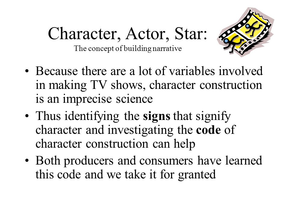 Character, Actor, Star: The concept of building narrative Because there are a lot of variables involved in making TV shows, character construction is an imprecise science Thus identifying the signs that signify character and investigating the code of character construction can help Both producers and consumers have learned this code and we take it for granted