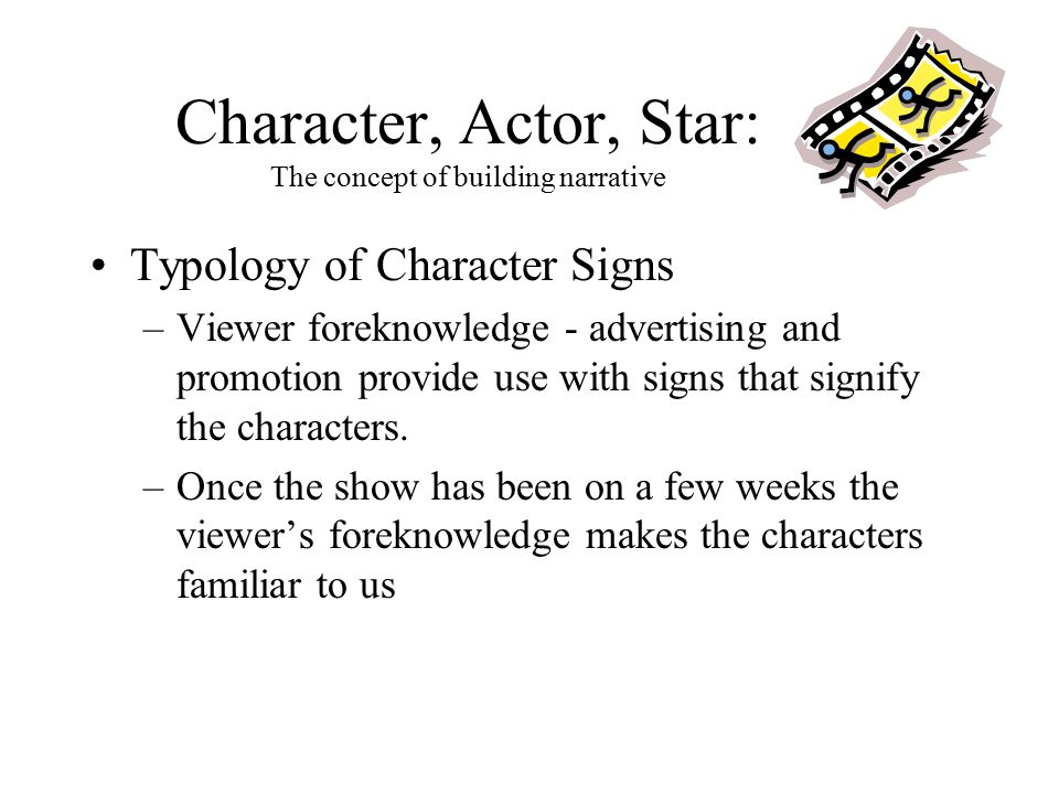 Character, Actor, Star: The concept of building narrative Typology of Character Signs –Viewer foreknowledge - advertising and promotion provide use wi