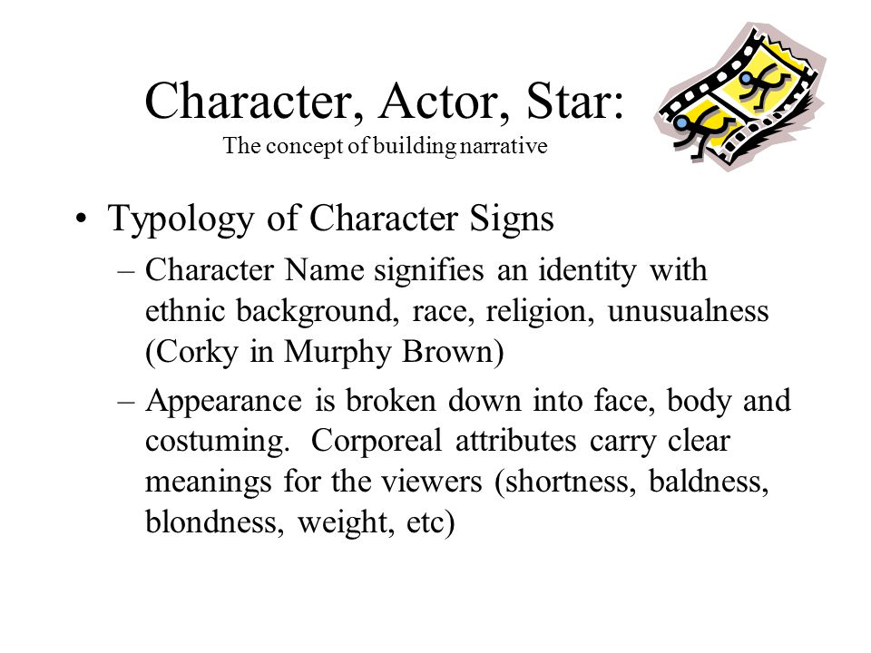 Character, Actor, Star: The concept of building narrative Typology of Character Signs –Character Name signifies an identity with ethnic background, race, religion, unusualness (Corky in Murphy Brown) –Appearance is broken down into face, body and costuming.