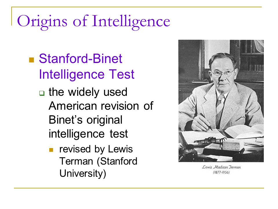 Origins of Intelligence Intelligence Quotient (IQ)  originally: ratio of mental age (ma) to chronological age (ca) multiplied by 100 IQ = ma/ca x 100)  now: computerized data base - average performance for a given age is assigned a score of 100