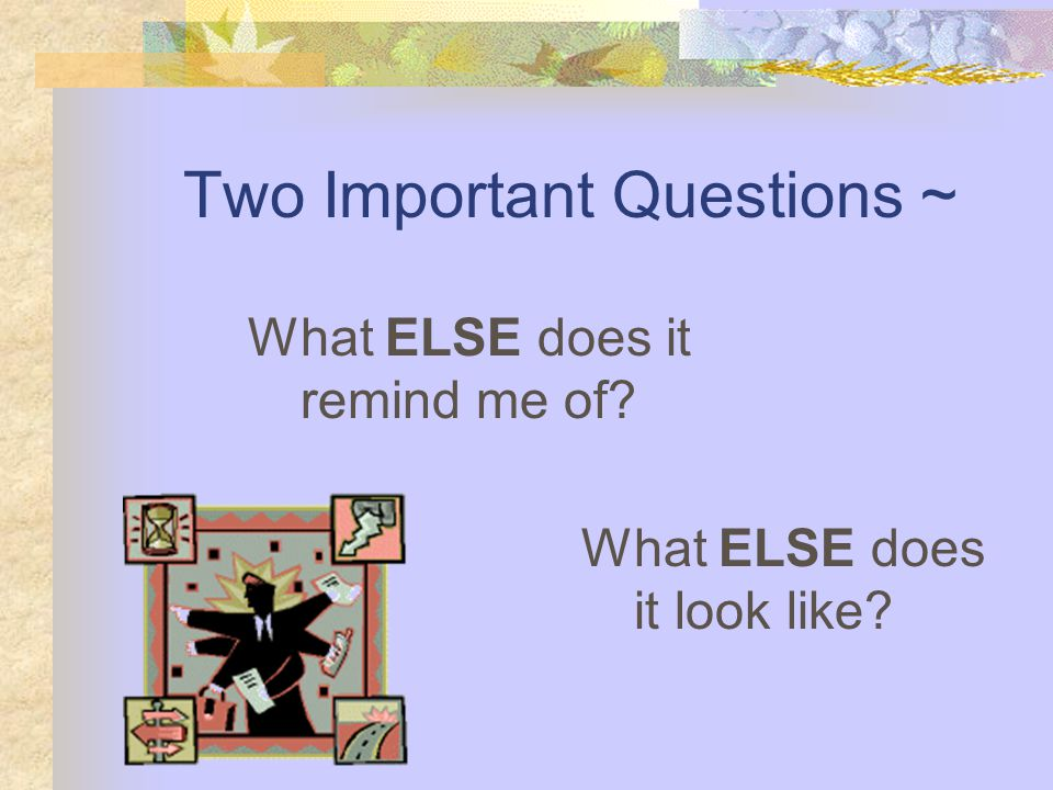 Two Important Questions ~ What ELSE does it remind me of? What ELSE does it look like?