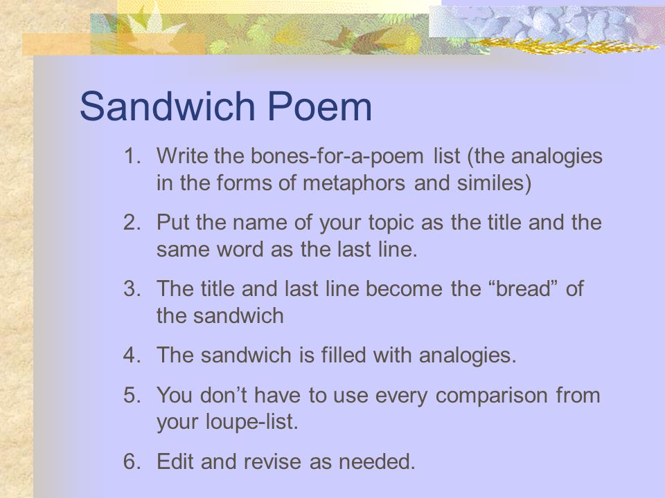 Sandwich Poem 1.Write the bones-for-a-poem list (the analogies in the forms of metaphors and similes) 2.Put the name of your topic as the title and the same word as the last line.