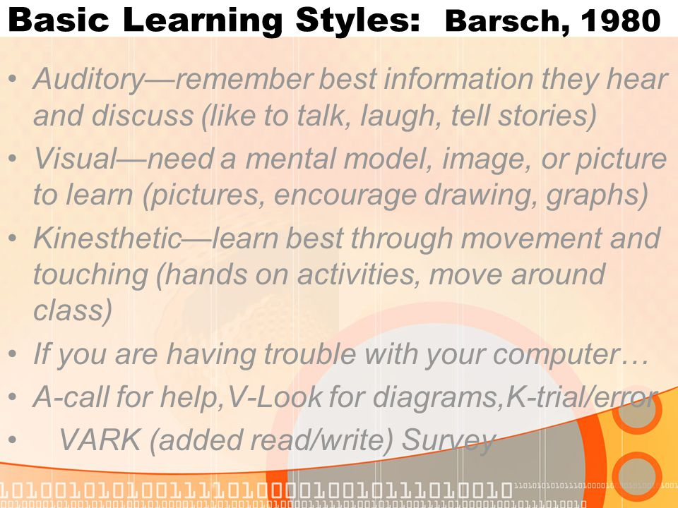 Basic Learning Styles: Barsch, 1980 Auditory—remember best information they hear and discuss (like to talk, laugh, tell stories) Visual—need a mental model, image, or picture to learn (pictures, encourage drawing, graphs) Kinesthetic—learn best through movement and touching (hands on activities, move around class) If you are having trouble with your computer… A-call for help,V-Look for diagrams,K-trial/error VARK (added read/write) Survey