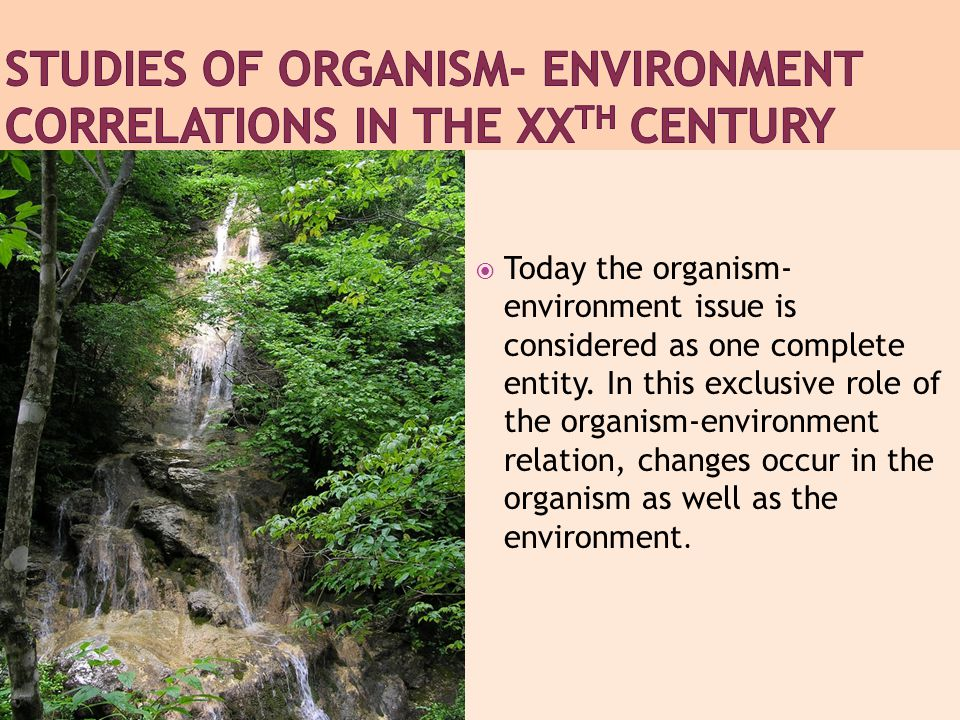  Today the organism- environment issue is considered as one complete entity.