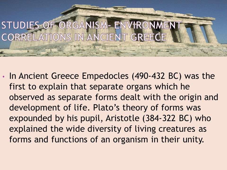 In Ancient Greece Empedocles (490-432 BC) was the first to explain that separate organs which he observed as separate forms dealt with the origin and development of life.