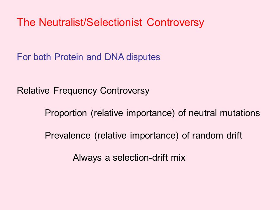 The Neutralist/Selectionist Controversy For both Protein and DNA disputes Relative Frequency Controversy Proportion (relative importance) of neutral mutations Prevalence (relative importance) of random drift Always a selection-drift mix