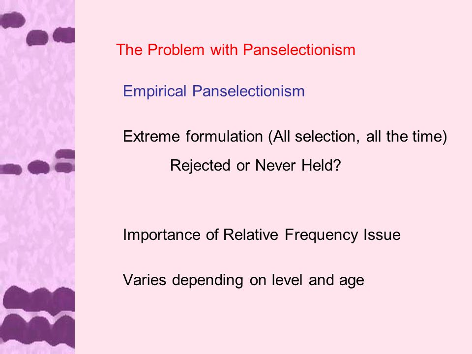 The Problem with Panselectionism Empirical Panselectionism Extreme formulation (All selection, all the time) Rejected or Never Held.
