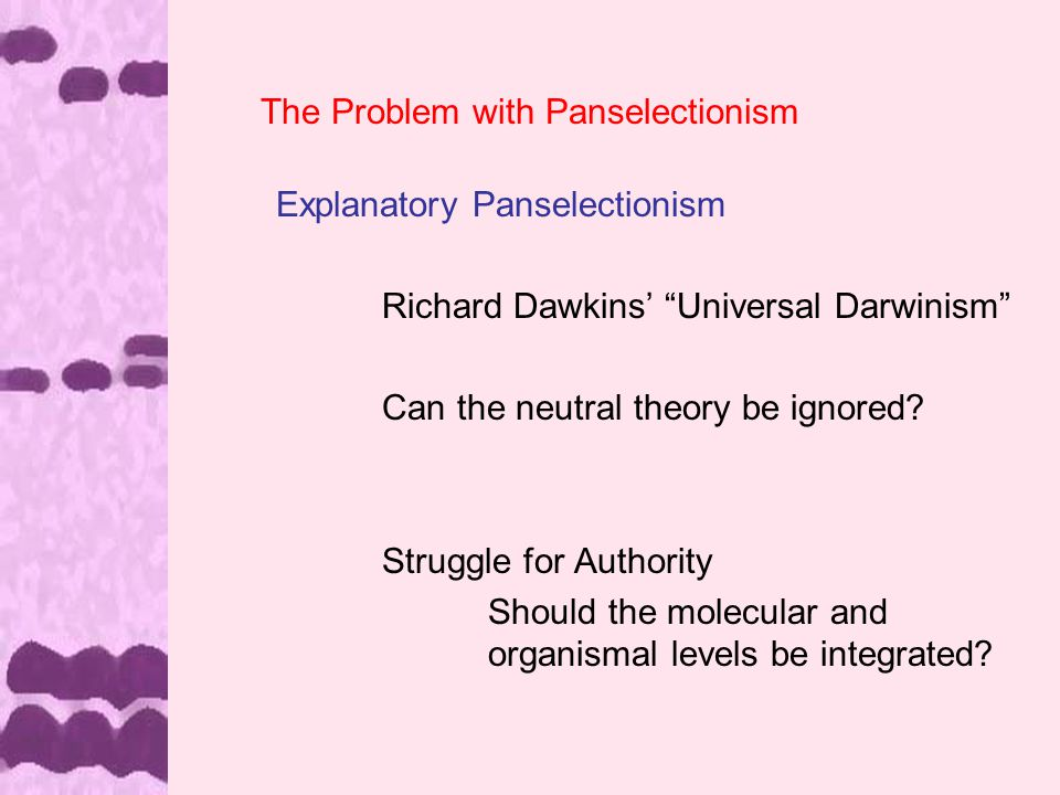 The Problem with Panselectionism Explanatory Panselectionism Richard Dawkins' Universal Darwinism Can the neutral theory be ignored.