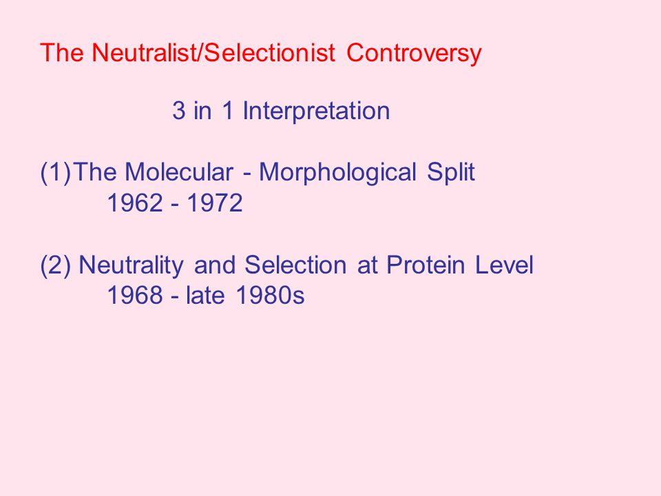 The Neutralist/Selectionist Controversy 3 in 1 Interpretation (1)The Molecular - Morphological Split 1962 - 1972 (2) Neutrality and Selection at Protein Level 1968 - late 1980s