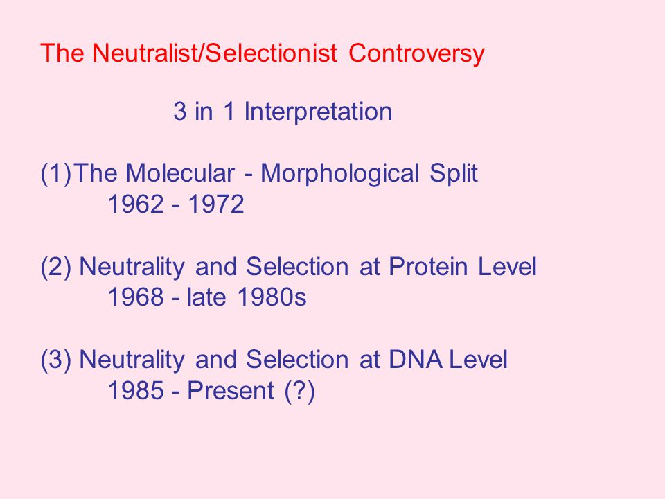 The Problem with Panselectionism Methodological Panselectionism Attacked by Gould and Lewontin (1979) Defended by Mayr (1983) Best method available Drift cannot be detected Overturned at molecular level by post- 1985 neutrality tests