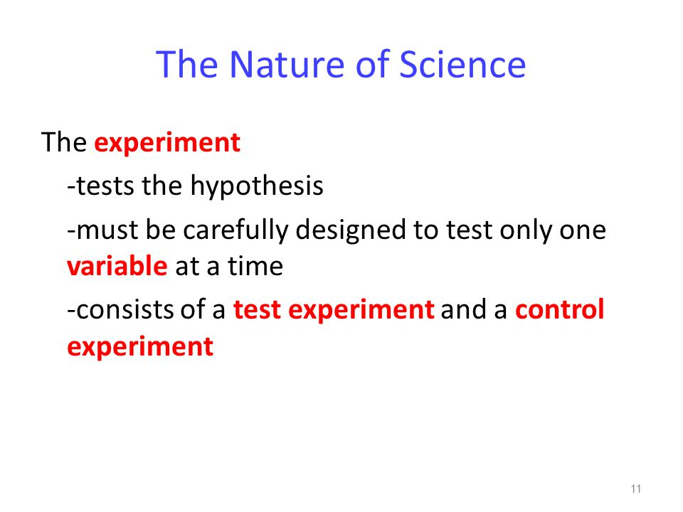 The Nature of Science The experiment -tests the hypothesis -must be carefully designed to test only one variable at a time -consists of a test experiment and a control experiment 11